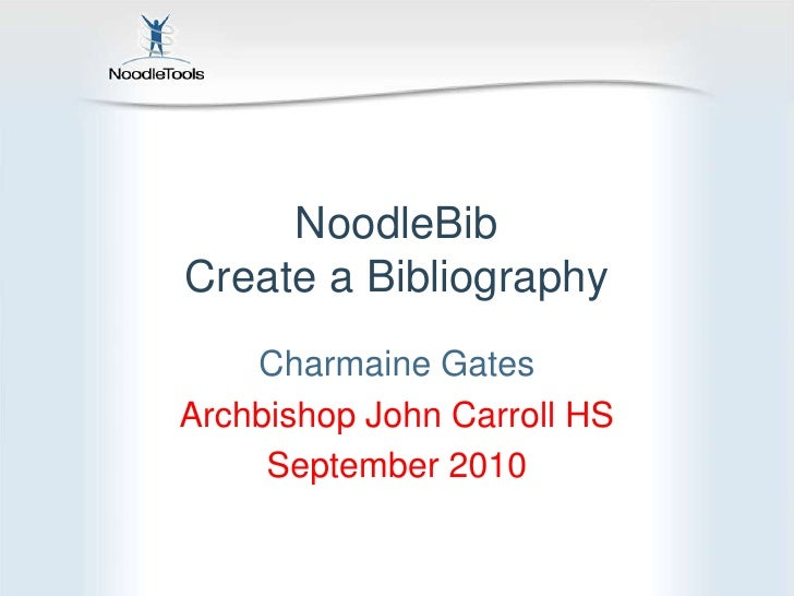 NoodleBibCreate a Bibliography<br />Charmaine Gates<br />Archbishop John Carroll HS<br />September 2010<br />