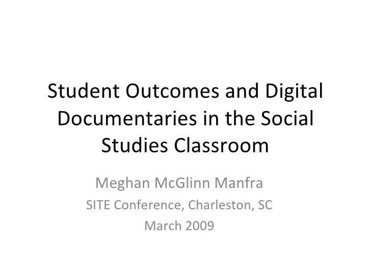 Student Outcomes and Digital Documentaries in the Social Studies Classroom Meghan McGlinn Manfra SITE Conference, Charlest...