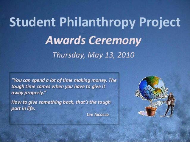 """Student Philanthropy Project Awards Ceremony Thursday, May 13, 2010 """"You can spend a lot of time making money. The tough t..."""