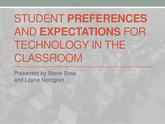 STUDENT PREFERENCES AND EXPECTATIONS FOR TECHNOLOGY IN THE CLASSROOM Presented by Steve Sosa and Layne Nordgren