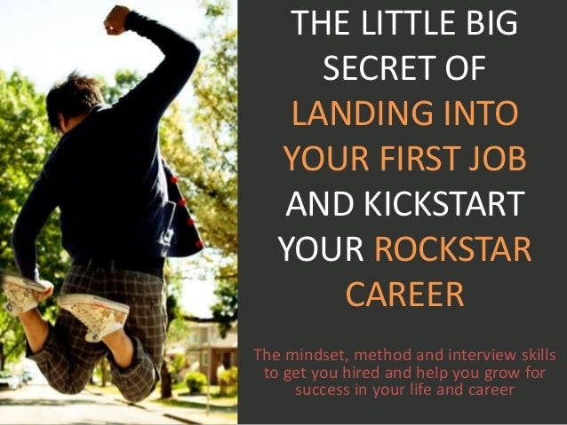 THE LITTLE BIG SECRET OF LANDING INTO YOUR FIRST JOB AND KICKSTART YOUR ROCKSTAR CAREER The mindset, method and interview ...