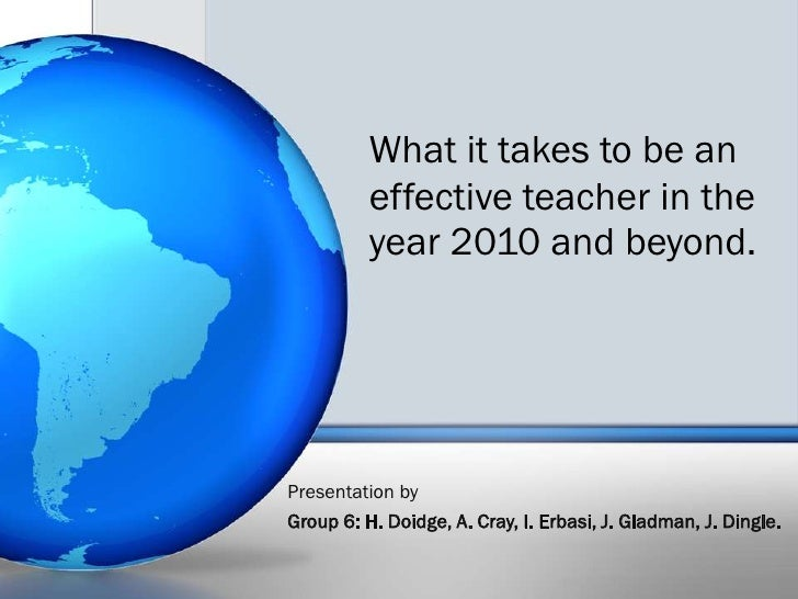 What it takes to be an effective teacher in the year 2010 and beyond.<br />Presentation by <br />Group 6: H. Doidge, A. Cr...