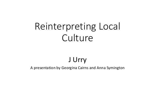Reinterpreting Local Culture J Urry A presentation by Georgina Cairns and Anna Symington