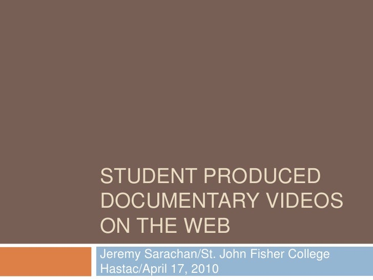 Student Produced Documentary Videos on the Web<br />Jeremy Sarachan/St. John Fisher CollegeHastac/April 17, 2010<br />