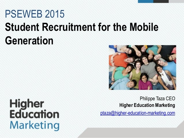 Philippe Taza CEO Higher Education Marketing ptaza@higher-education-marketing.com PSEWEB 2015 Student Recruitment for the ...