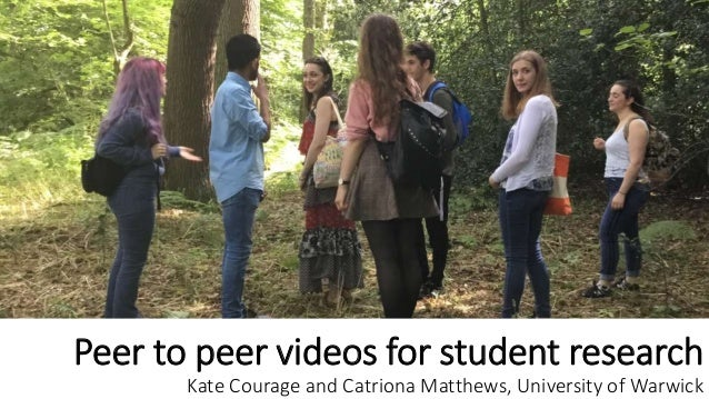 Peer to peer videos for student research Kate Courage and Catriona Matthews, University of Warwick