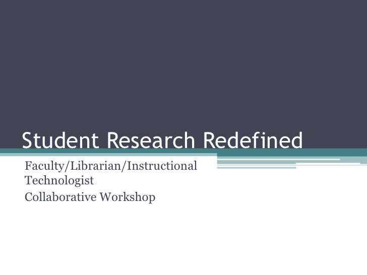 Student Research Redefined<br />Faculty/Librarian/Instructional Technologist <br />Collaborative Workshop<br />