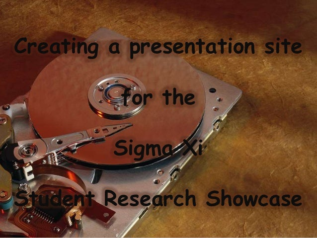 Creating a presentation site          for the         Sigma XiStudent Research Showcase