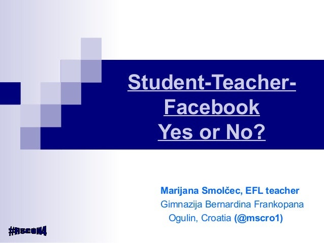 Student-Teacher- Facebook Yes or No? Marijana Smolčec, EFL teacher Gimnazija Bernardina Frankopana Ogulin, Croatia (@mscro...