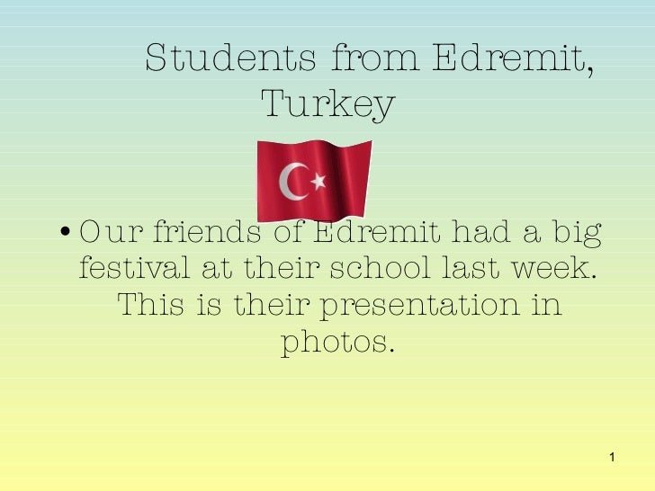 Students from Edremit, Turkey <ul><li>Our friends of Edremit had a big festival at their school last week. This is their p...