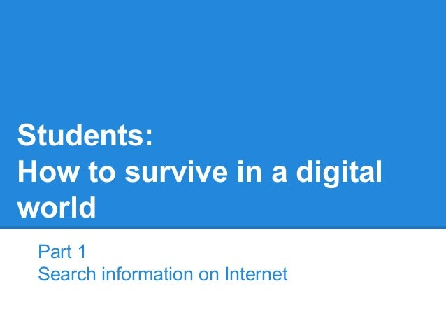 Students: How to survive in a digital world Part 1 Search information on Internet