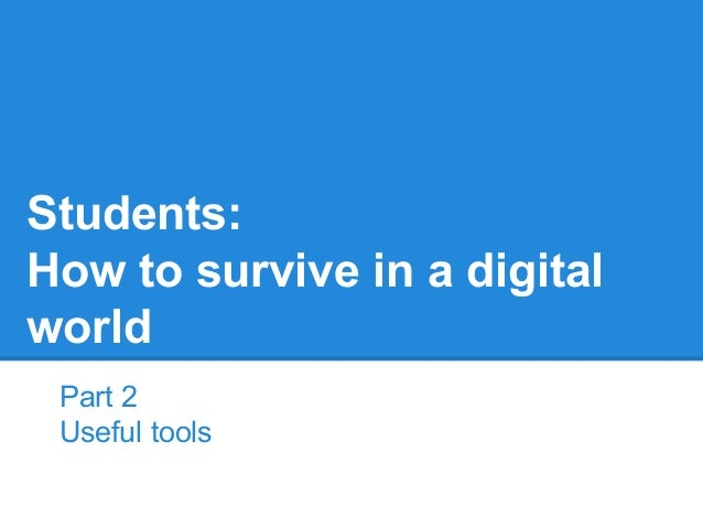 Part 2 Useful tools Students: How to survive in a digital world