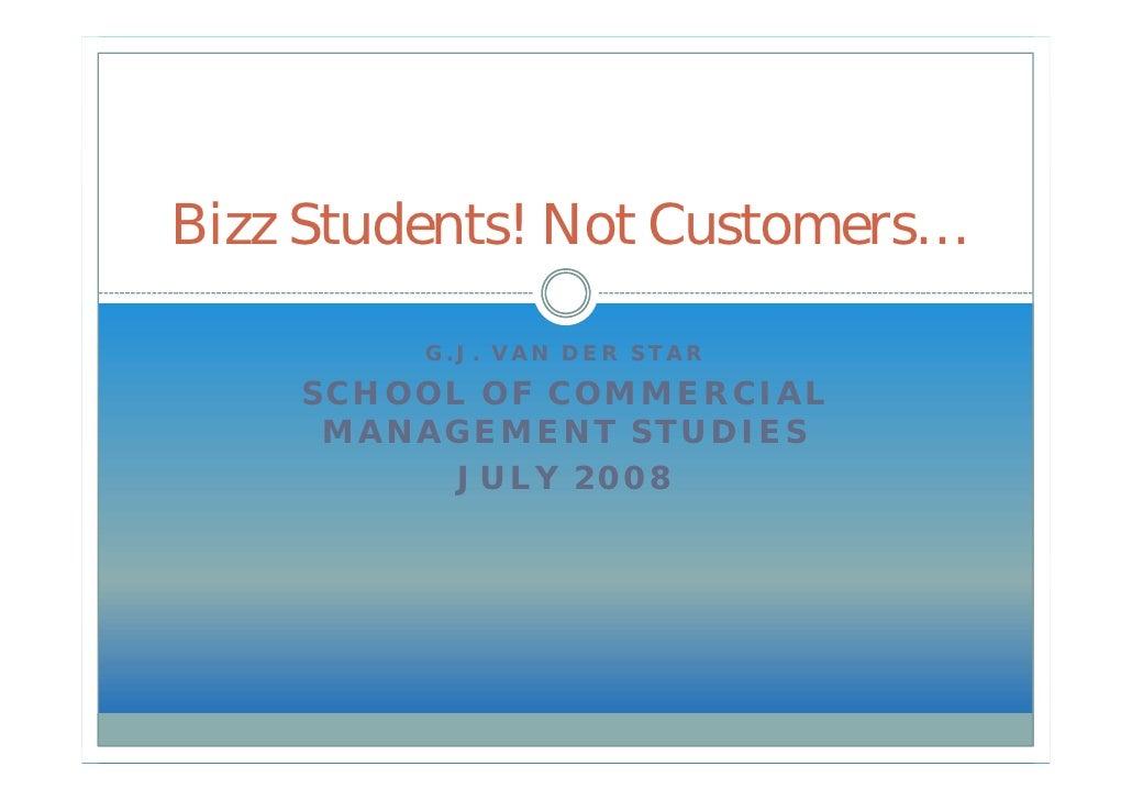 Bizz Students! Not Customers…           G.J. VAN DER STAR      SCHOOL OF COMMERCIAL      MANAGEMENT STUDIES           JULY...