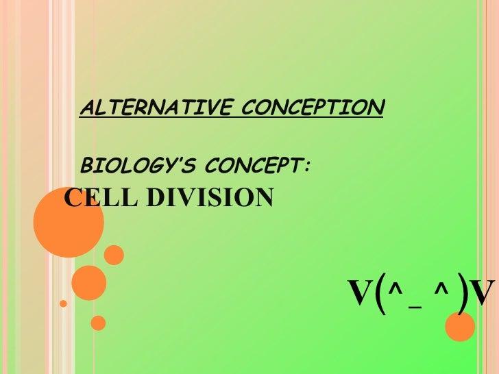 ALTERNATIVE CONCEPTION BIOLOGY'S CONCEPT: CELL DIVISION V(^_^)V