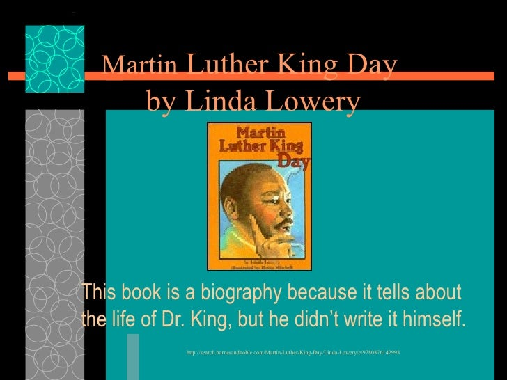 Martin  Luther King Day  by Linda Lowery This book is a biography because it tells about the life of Dr. King, but he didn...