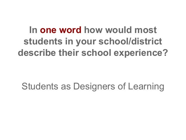 In one word how would most students in your school/district describe their school experience?  Students as Designers of Le...