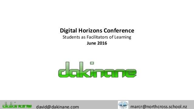 Digital Horizons Conference Students as Facilitators of Learning June 2016 david@dakinane.com marcr@northcross.school.nz