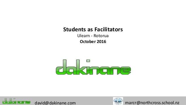 Students as Facilitators Ulearn - Rotorua October 2016 david@dakinane.com marcr@northcross.school.nz