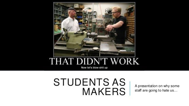 STUDENTS AS MAKERS  A presentation on why some staff are going to hate us…