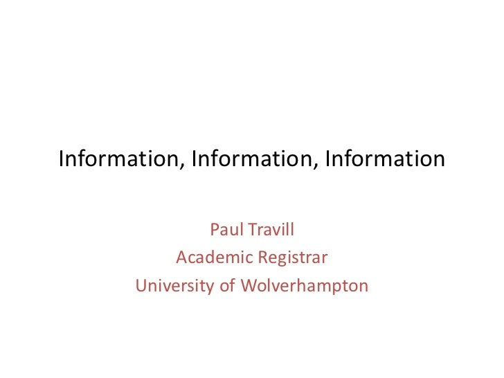 Information, Information, Information                Paul Travill            Academic Registrar       University of Wolver...