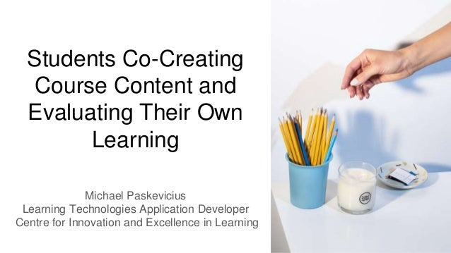 Students Co-Creating Course Content and Evaluating Their Own Learning Michael Paskevicius Learning Technologies Applicatio...
