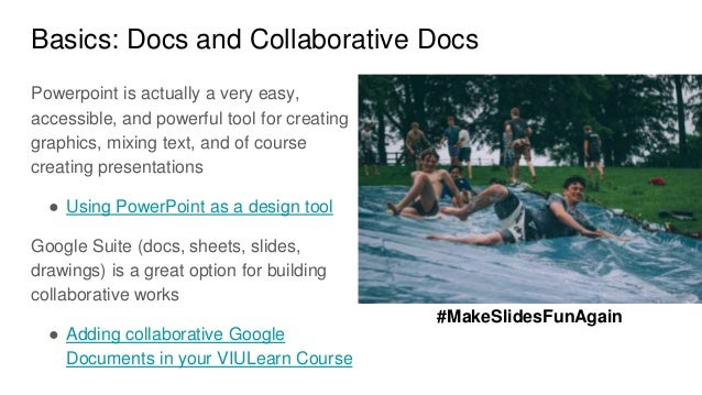 Basics: Docs and Collaborative Docs Powerpoint is actually a very easy, accessible, and powerful tool for creating graphic...