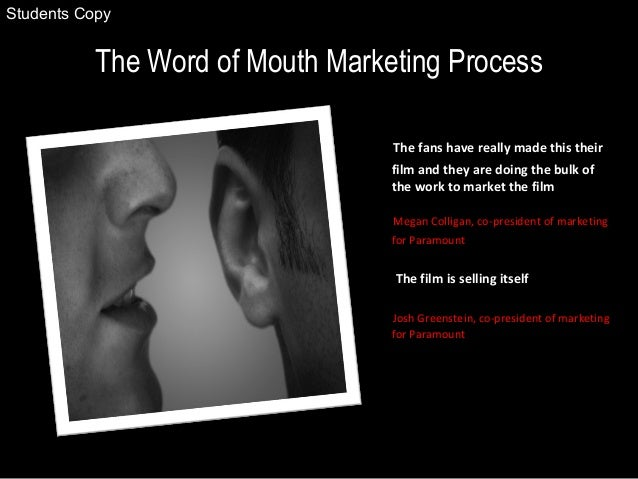 The Word of Mouth Marketing Process The fans have really made this their film and they are doing the bulk of the work to m...