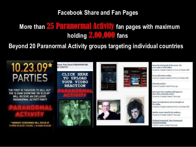 Facebook Share and Fan Pages More than 25 Paranormal Activity fan pages with maximum holding 2,00,000 fans Beyond 20 Paran...
