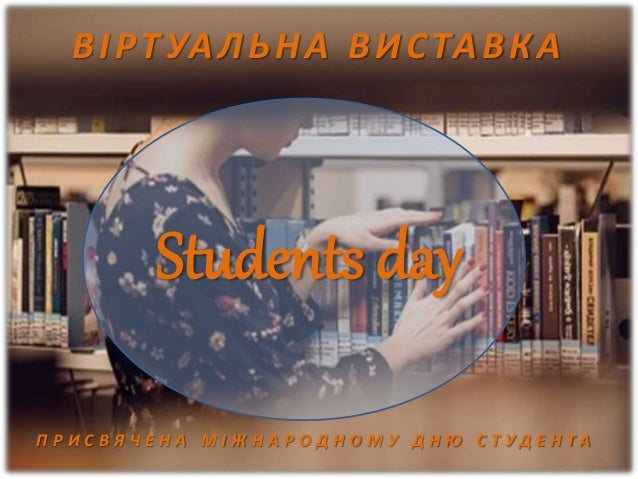Students day ВІРТ УАЛЬНА ВИСТАВКА П Р И С В Я Ч Е Н А М І Ж Н А Р О Д Н О М У Д Н Ю С Т У Д Е Н Т А