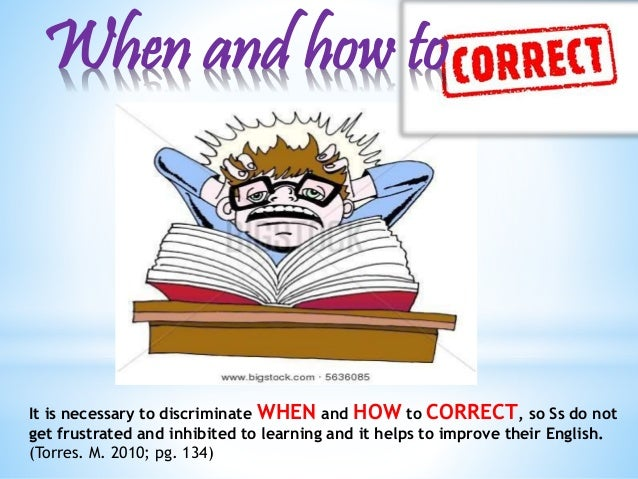 When and how to  It is necessary to discriminate WHEN and HOWto CORRECT, so Ss do not  get frustrated and inhibited to lea...