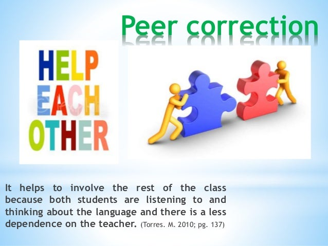 Peer correction  It helps to involve the rest of the class  because both students are listening to and  thinking about the...