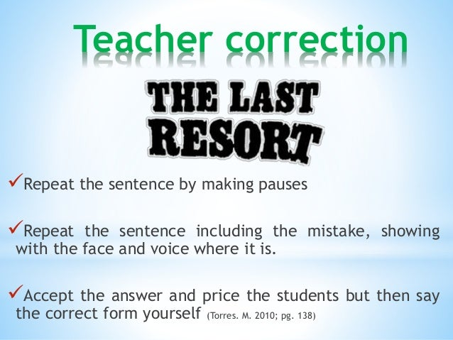 Teacher correction  Repeat the sentence by making pauses  Repeat the sentence including the mistake, showing  with the f...