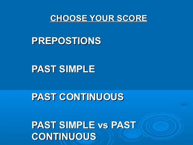 CHOOSE YOUR SCOREPREPOSTIONSPAST SIMPLEPAST CONTINUOUSPAST SIMPLE vs PASTCONTINUOUS