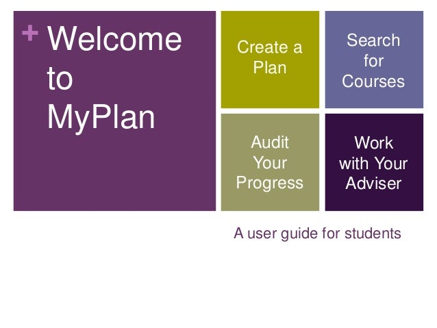 + Welcome to MyPlan  Create a Plan  Search for Courses  Audit Your Progress  Work with Your Adviser  A user guide for stud...