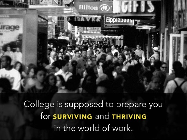 College is supposed to prepare youfor SURVIVING and THRIVINGin the world of work.