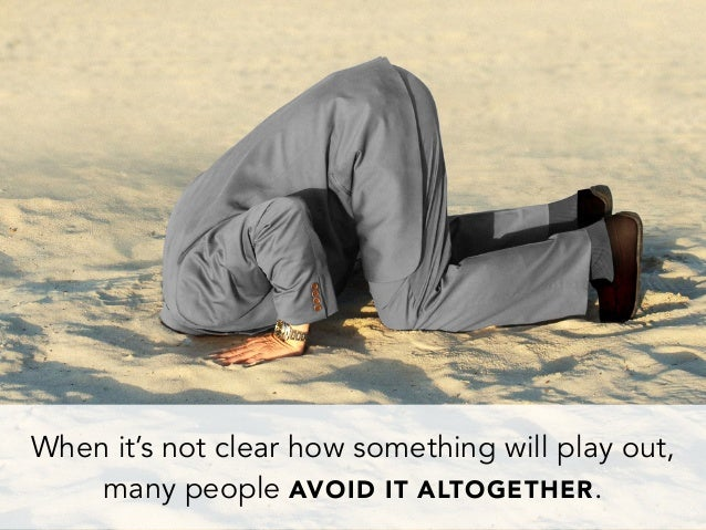 When it's not clear how something will play out,many people AVOID IT ALTOGETHER.