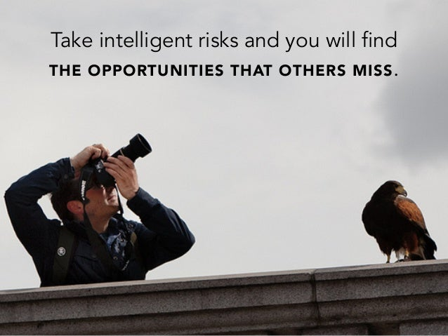 Take intelligent risks and you will findTHE OPPORTUNITIES THAT OTHERS MISS.