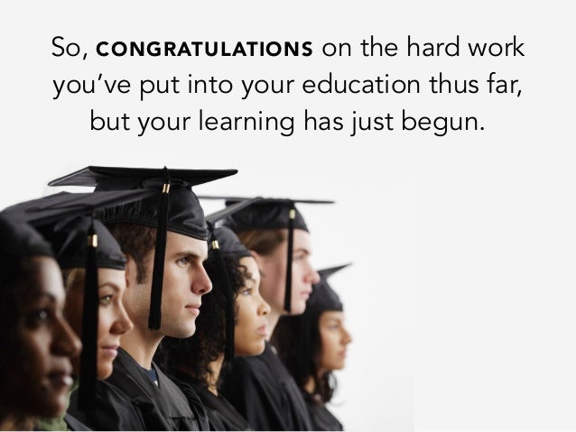 So, CONGRATULATIONS on the hard workyou've put into your education thus far,but your learning has just begun.