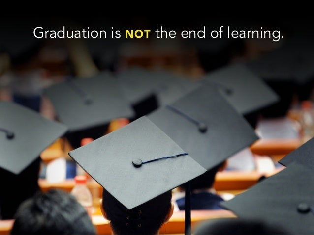 Graduation is NOT the end of learning.