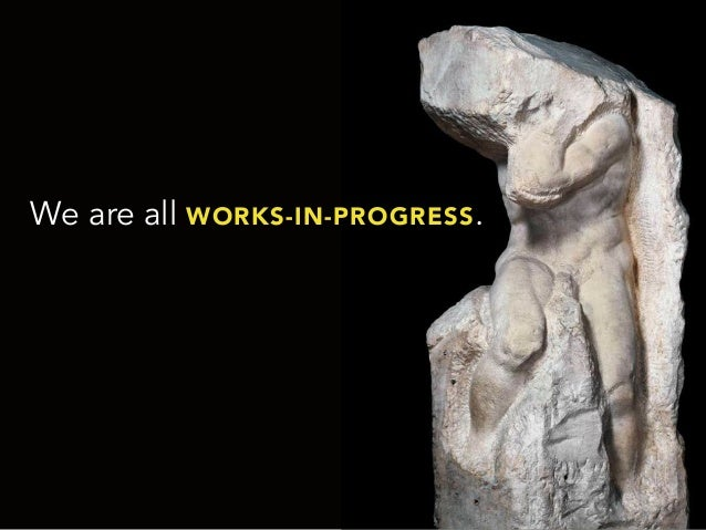 We are all WORKS-IN-PROGRESS.