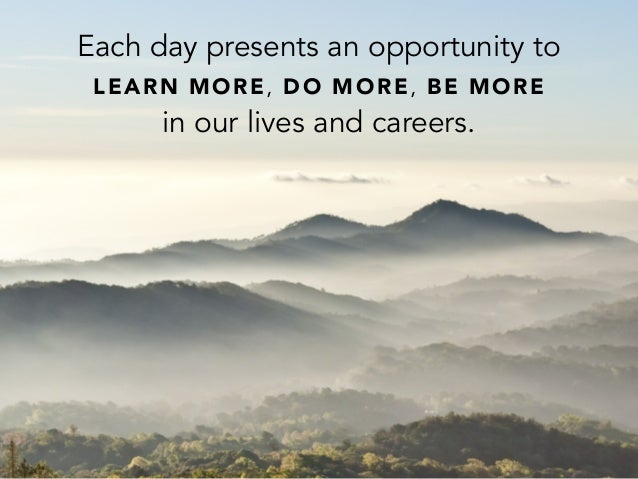 Each day presents an opportunity toLEARN MORE, DO MORE, BE MOREin our lives and careers.