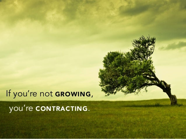 If you're not GROWING,you're CONTRACTING.
