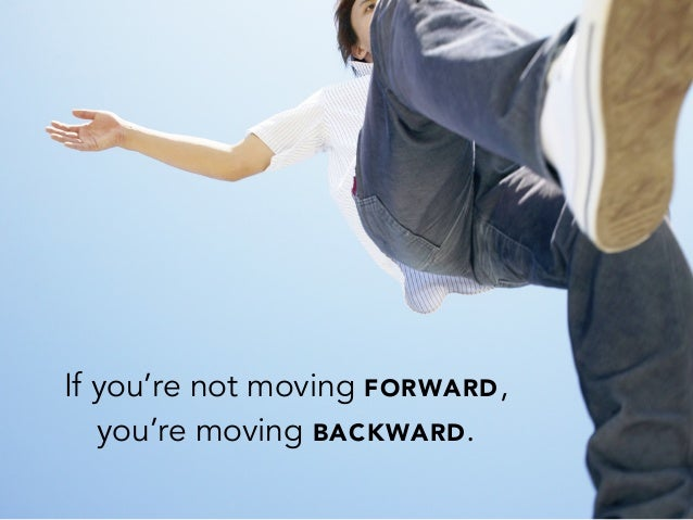 If you're not moving FORWARD,you're moving BACKWARD.
