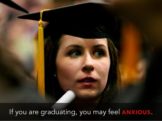 If you are graduating, you may feel ANXIOUS.