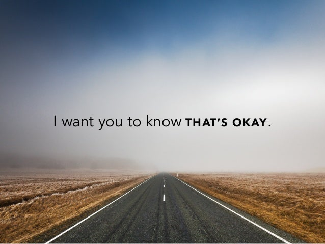 I want you to know THAT'S OKAY.