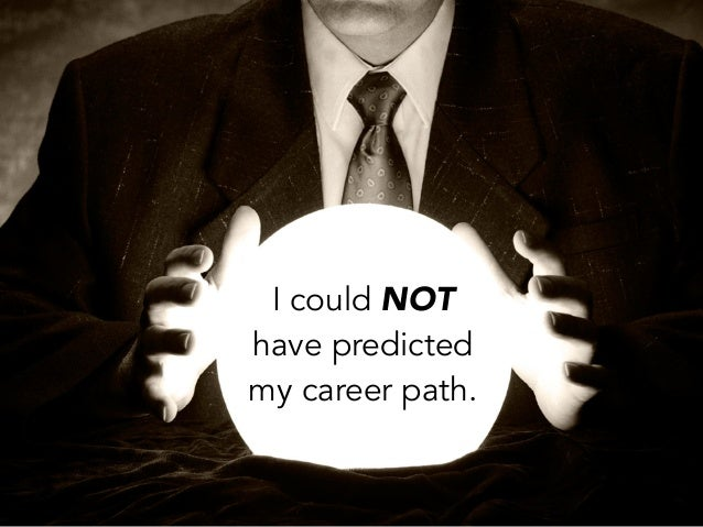 I could NOThave predictedmy career path.