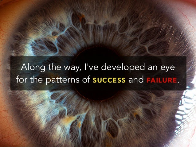 Along the way, Ive developed an eyefor the patterns of SUCCESS and FAILURE.