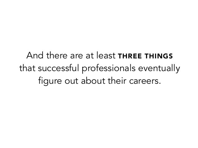 And there are at least THREE THINGSthat successful professionals eventuallyfigure out about their careers.