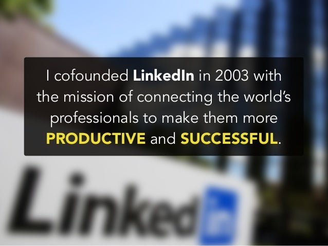 I cofounded LinkedIn in 2003 withthe mission of connecting the world'sprofessionals to make them morePRODUCTIVE and SUCCES...