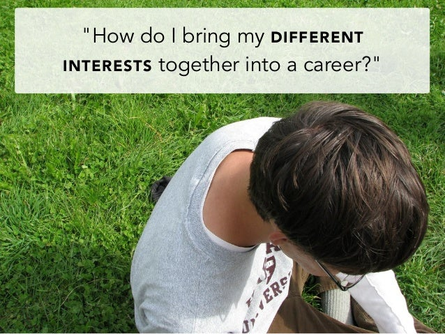 """How do I bring my DIFFERENTINTERESTS together into a career?"""